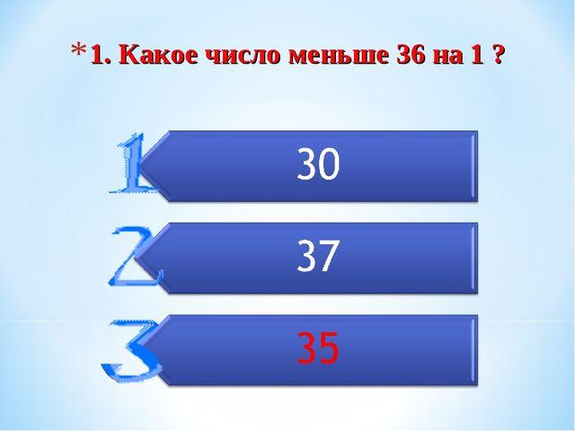 1. Какое число меньше 36 на 1 ?