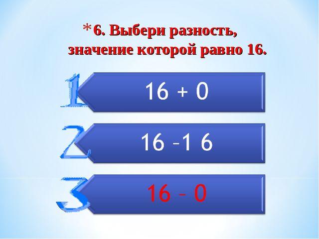 6. Выбери разность, значение которой равно 16.