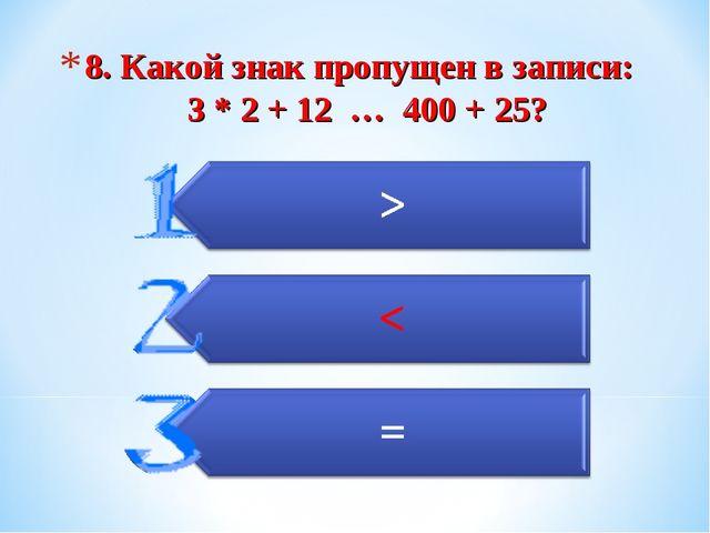 8. Какой знак пропущен в записи: 3 * 2 + 12 … 400 + 25?