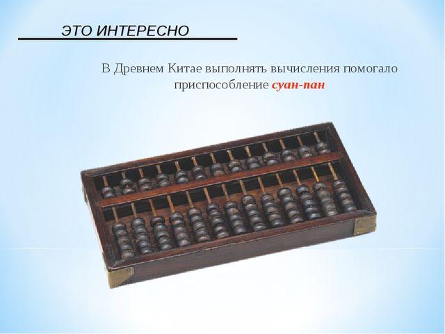 В Древнем Китае выполнять вычисления помогало приспособление суан-пан ЭТО ИНТ...