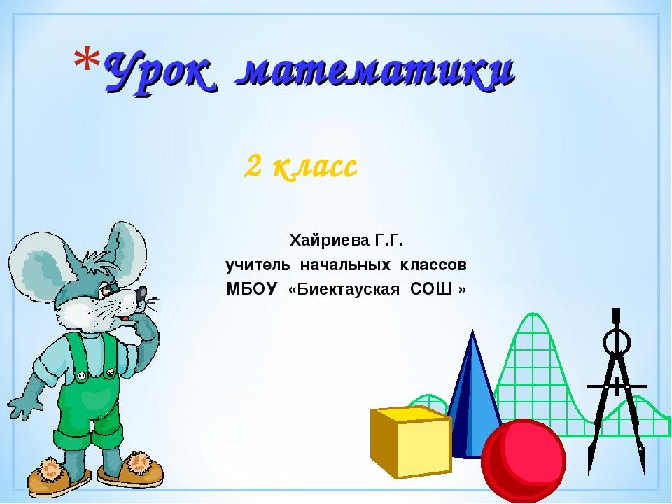 Урок математики 2 класс Хайриева Г.Г. учитель начальных классов МБОУ «Биектау...