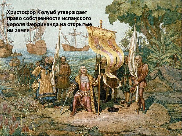 Христофор Колумб утверждает право собственности испанского короля Фердинанда...