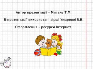 Автор презентації – Мигаль Т.М. В презентації використані вірші Умарової В.В.