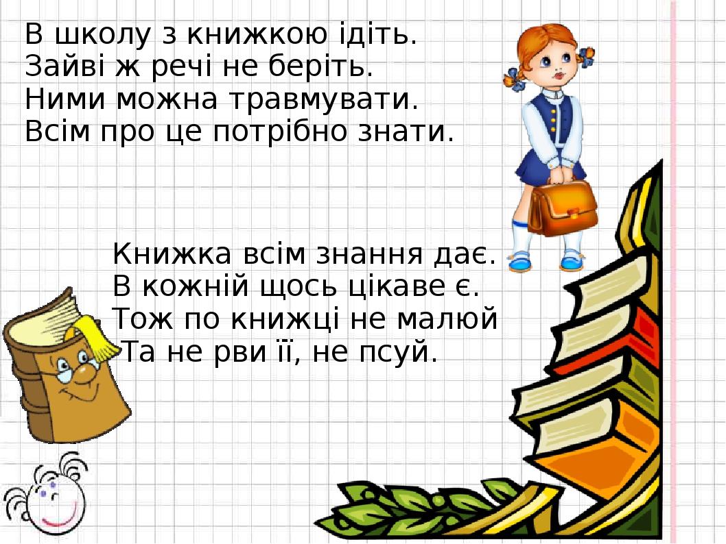 В школу з книжкою ідіть. Зайві ж речі не беріть. Ними можна травмувати. Всім...