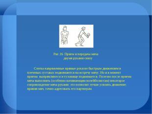 Рис.16. Прием и передача мяча двумя руками снизу Слегка напряженные прямые ру
