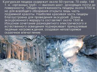 Кунгурская пещера содержит около 50 гротов, 70 озёр, 146 т.н. «органных тру
