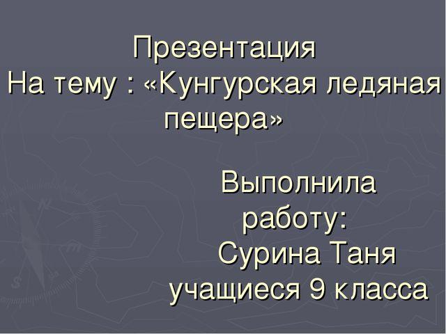 Презентация На тему : «Кунгурская ледяная пещера» Выполнила работу: Сурина Т...