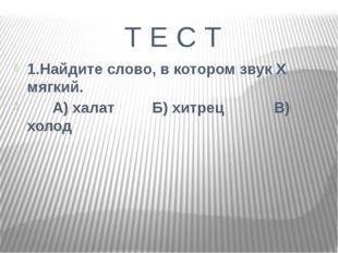 Т Е С Т 1.Найдите слово, в котором звук Х мягкий. А) халат Б) хитрец В) холо