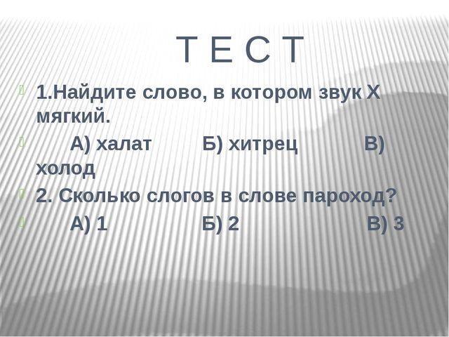 Т Е С Т 1.Найдите слово, в котором звук Х мягкий. А) халат Б) хитрец В) холо...