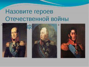 Назовите героев Отечественной войны 1812 года: А Б В