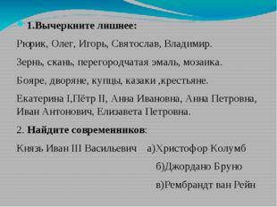 1.Вычеркните лишнее: Рюрик, Олег, Игорь, Святослав, Владимир. Зернь, скань, п