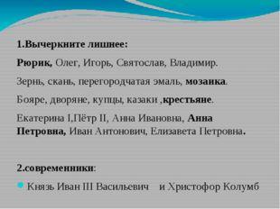 1.Вычеркните лишнее: Рюрик, Олег, Игорь, Святослав, Владимир. Зернь, скань,