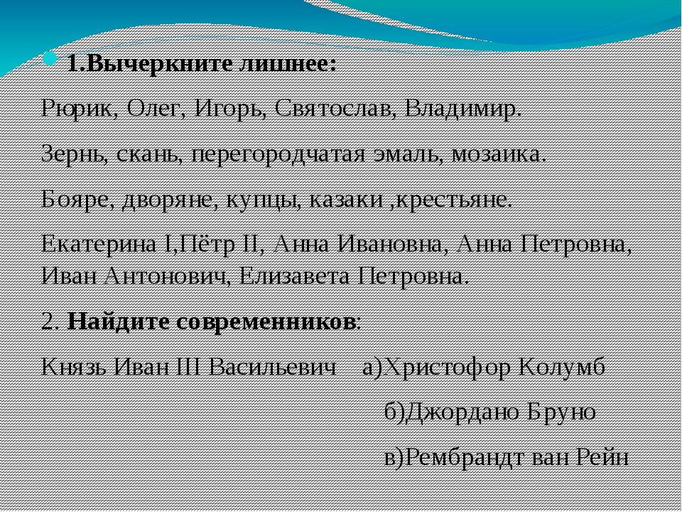 1.Вычеркните лишнее: Рюрик, Олег, Игорь, Святослав, Владимир. Зернь, скань, п...