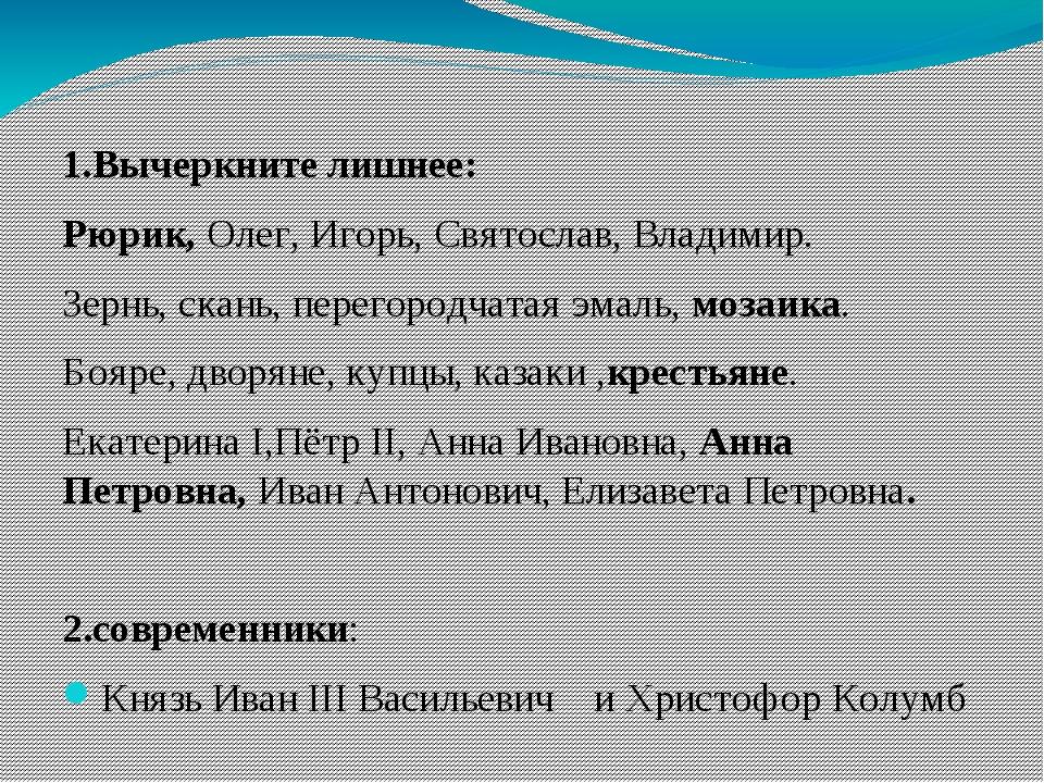 1.Вычеркните лишнее: Рюрик, Олег, Игорь, Святослав, Владимир. Зернь, скань,...