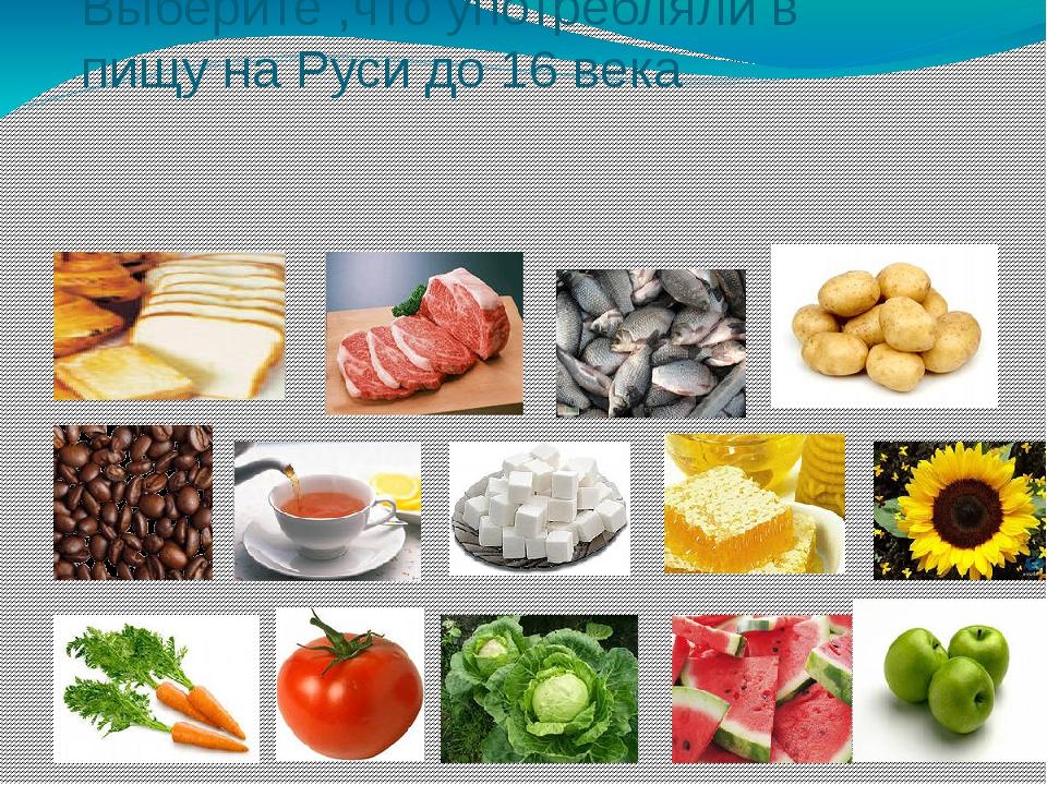 Выберите ,что употребляли в пищу на Руси до 16 века