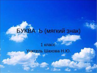 БУКВА Ь (мягкий знак) 1 класс Учитель Шахова Н.Ю.