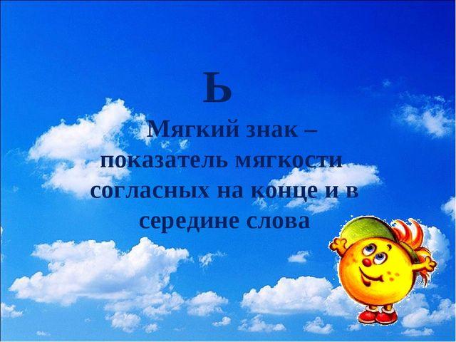 Ь Мягкий знак – показатель мягкости согласных на конце и в середине слова