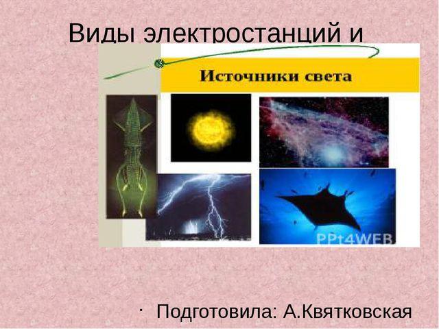 Виды электростанций и Подготовила: А.Квятковская