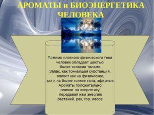 АРОМАТЫ и БИОЭНЕРГЕТИКА ЧЕЛОВЕКА Помимо плотного физического тела человек обл