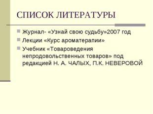 СПИСОК ЛИТЕРАТУРЫ Журнал- «Узнай свою судьбу»2007 год Лекции «Курс ароматерап