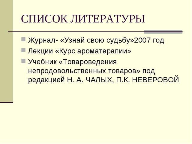СПИСОК ЛИТЕРАТУРЫ Журнал- «Узнай свою судьбу»2007 год Лекции «Курс ароматерап...