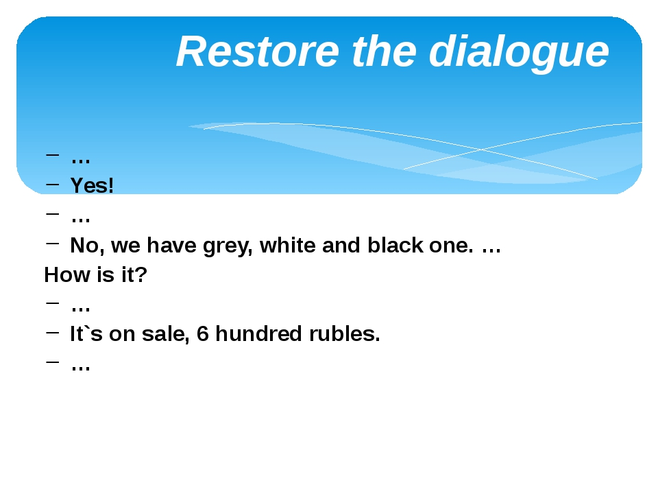 Restore the dialogue … Yes! … No, we have grey, white and black one. … How i...