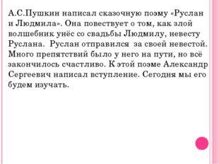 А.С.Пушкин написал сказочную поэму «Руслан и Людмила». Она повествует о том,