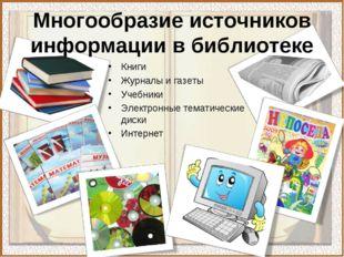 Многообразие источников информации в библиотеке Книги Журналы и газеты Учебни