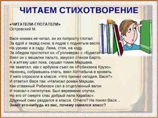 ЧИТАЕМ СТИХОТВОРЕНИЕ «ЧИТАТЕЛИ-ГЛОТАТЕЛИ» Островский М. Вася книжек не читал,