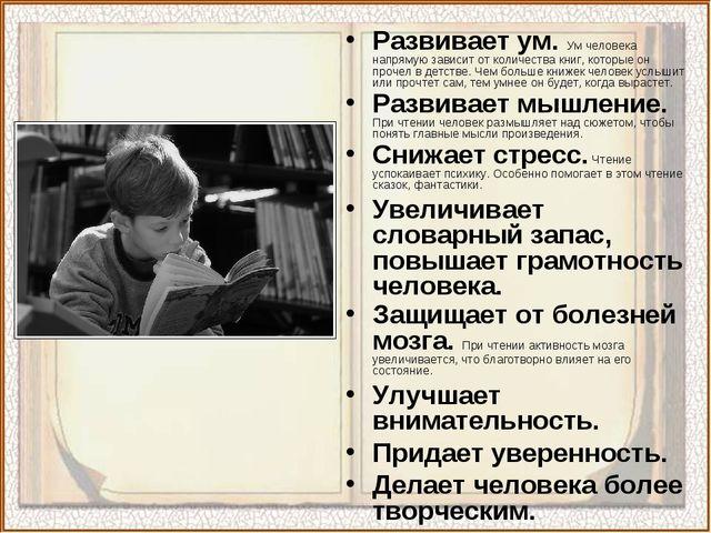Развивает ум. Ум человека напрямую зависит от количества книг, которые он про...