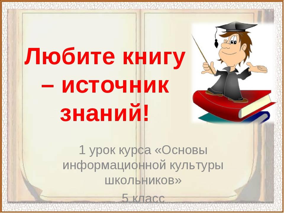 Любите книгу – источник знаний! 1 урок курса «Основы информационной культуры...