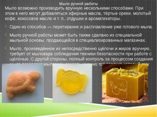 Мыло возможно производить вручную несколькими способами. При этом в него могу