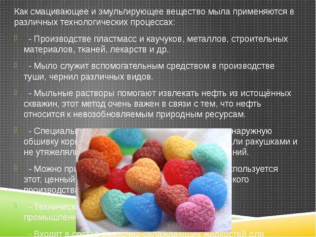 Как смацивающее и эмульгирующее вещество мыла применяются в различных техноло...