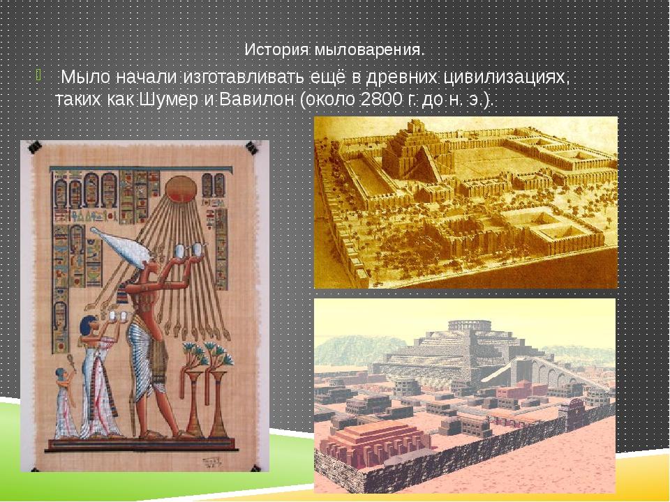 Мыло начали изготавливать ещё в древних цивилизациях, таких как Шумер и Вави...
