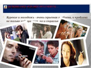 Курение и молодежь - очень серьезная проблема, и проблема не только медицинск