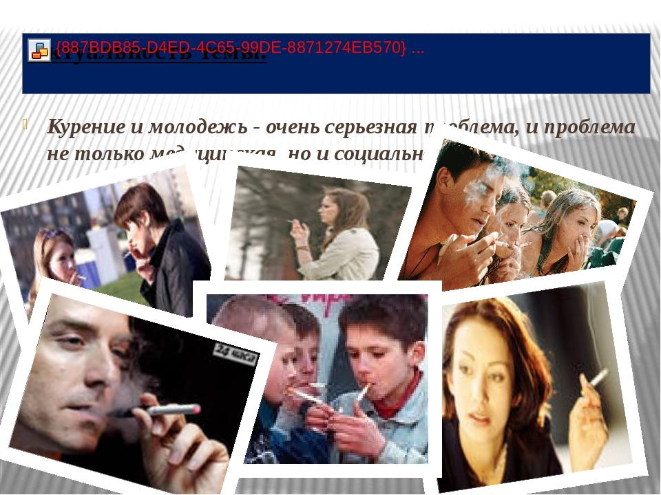 Курение и молодежь - очень серьезная проблема, и проблема не только медицинск...
