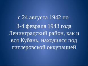 с 24 августа 1942 по  3-4 февраля 1943 года Ленинградский район, как и вся К