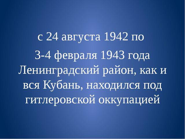 с 24 августа 1942 по  3-4 февраля 1943 года Ленинградский район, как и вся К...