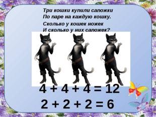 Три кошки купили сапожки По паре на каждую кошку. 4 + 4 + 4 = 12 2 + 2 + 2 =