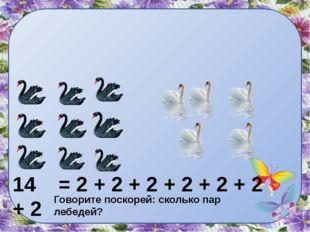 Говорите поскорей: сколько пар лебедей? 14 = 2 + 2 + 2 + 2 + 2 + 2 + 2