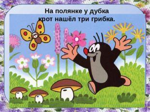 На полянке у дубка крот нашёл три грибка.