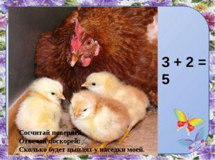 Сосчитай поверней, Отвечай поскорей: Сколько будет цыплят у наседки моей. 3 +