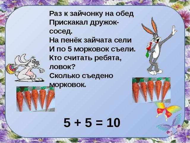Раз к зайчонку на обед Прискакал дружок- сосед. На пенёк зайчата сели И по 5...