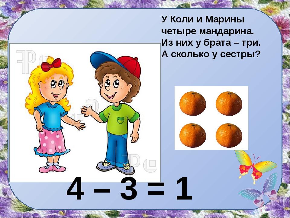 У Коли и Марины четыре мандарина. Из них у брата – три. А сколько у сестры? 4...