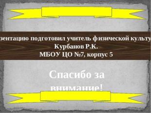 Презентацию подготовил учитель физической культуры: Курбанов Р.К. МБОУ ЦО №7,