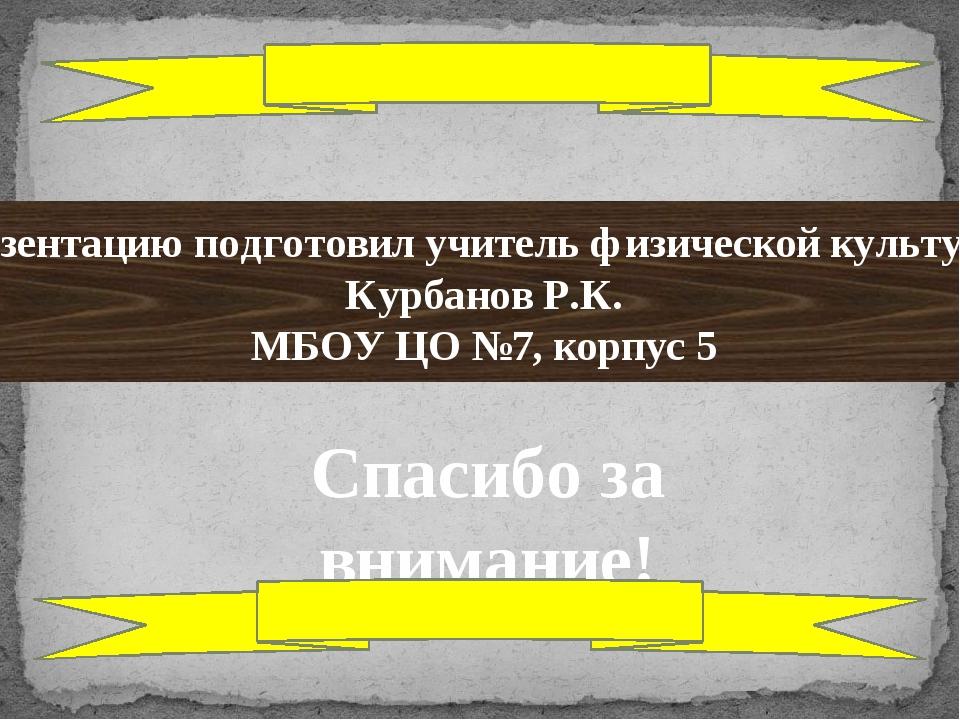 Презентацию подготовил учитель физической культуры: Курбанов Р.К. МБОУ ЦО №7,...