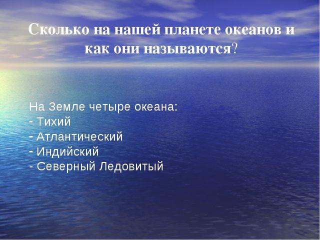 Сколько на нашей планете океанов и как они называются? На Земле четыре океан...