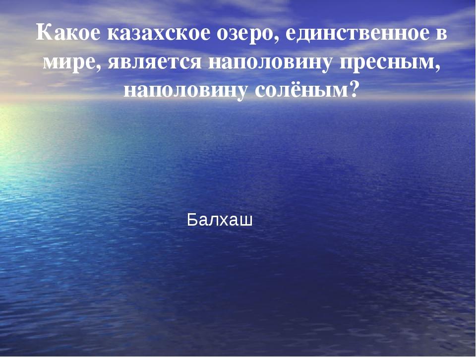 Какое казахское озеро, единственное в мире, является наполовину пресным, нап...