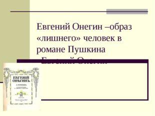 Евгений Онегин –образ «лишнего» человек в романе Пушкина «Евгений Онегин»