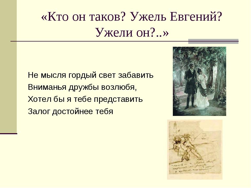 «Кто он таков? Ужель Евгений? Ужели он?..» Не мысля гордый свет забавить Вним...